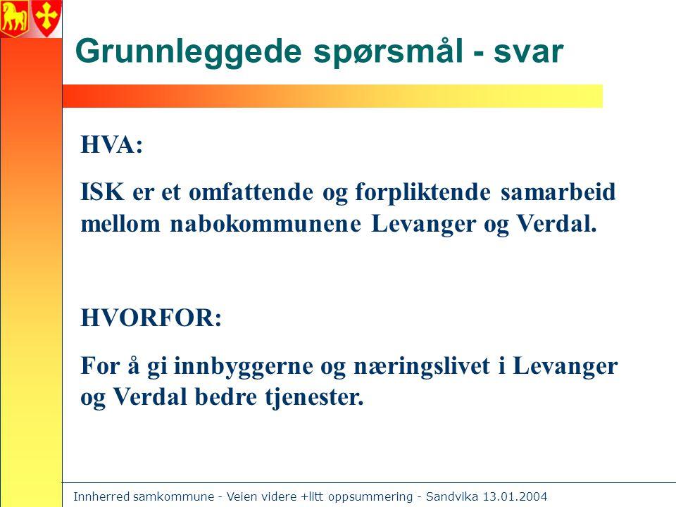 Innherred samkommune - Veien videre +litt oppsummering - Sandvika 13.01.2004 Grunnleggede spørsmål - svar HVA: ISK er et omfattende og forpliktende samarbeid mellom nabokommunene Levanger og Verdal.