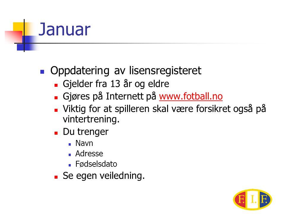 Januar  Oppdatering av lisensregisteret  Gjelder fra 13 år og eldre  Gjøres på Internett på www.fotball.nowww.fotball.no  Viktig for at spilleren skal være forsikret også på vintertrening.