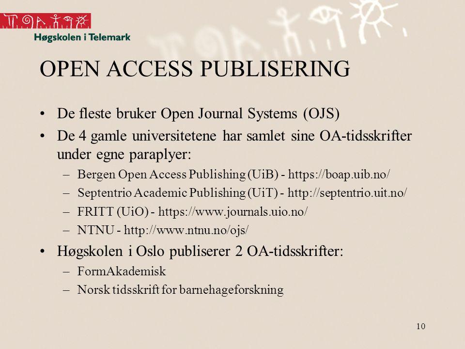 10 OPEN ACCESS PUBLISERING •De fleste bruker Open Journal Systems (OJS) •De 4 gamle universitetene har samlet sine OA-tidsskrifter under egne paraplyer: –Bergen Open Access Publishing (UiB) - https://boap.uib.no/ –Septentrio Academic Publishing (UiT) - http://septentrio.uit.no/ –FRITT (UiO) - https://www.journals.uio.no/ –NTNU - http://www.ntnu.no/ojs/ •Høgskolen i Oslo publiserer 2 OA-tidsskrifter: –FormAkademisk –Norsk tidsskrift for barnehageforskning