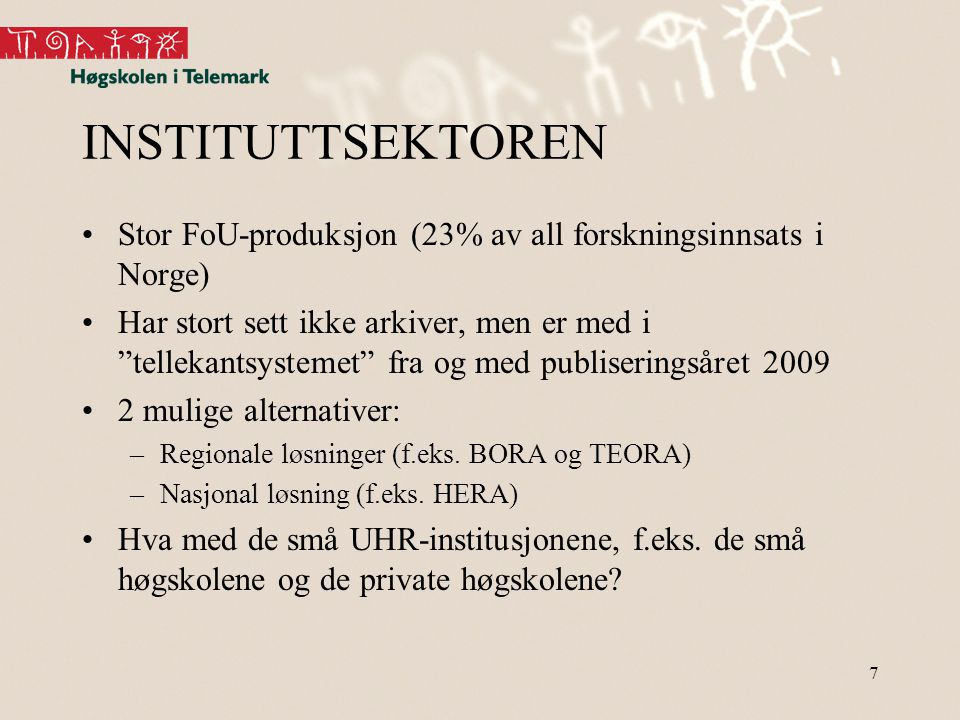 """7 INSTITUTTSEKTOREN •Stor FoU-produksjon (23% av all forskningsinnsats i Norge) •Har stort sett ikke arkiver, men er med i """"tellekantsystemet"""" fra og"""
