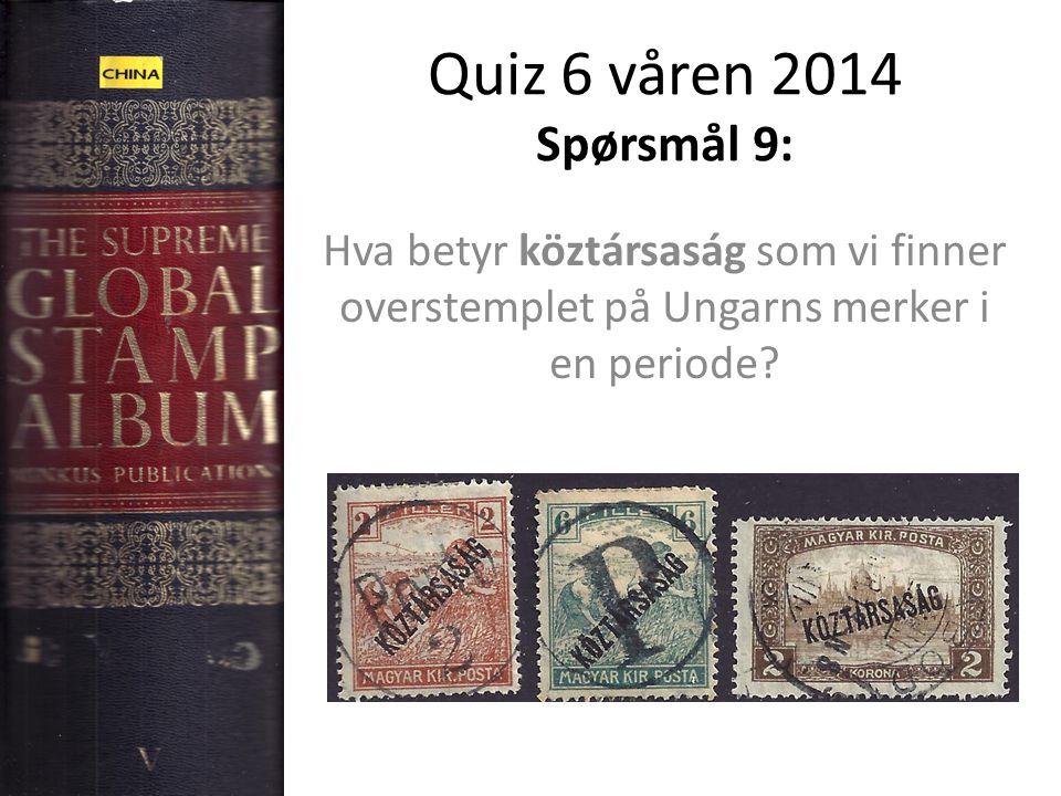 Quiz 6 våren 2014 Spørsmål 9: Hva betyr köztársaság som vi finner overstemplet på Ungarns merker i en periode