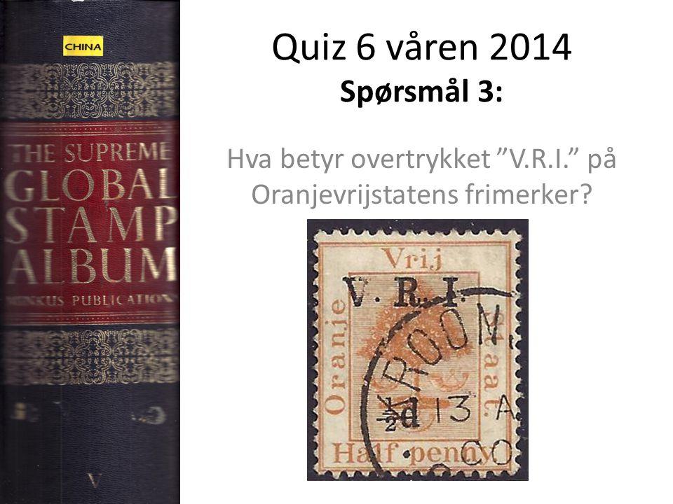 """Quiz 6 våren 2014 Spørsmål 3: Hva betyr overtrykket """"V.R.I."""" på Oranjevrijstatens frimerker?"""
