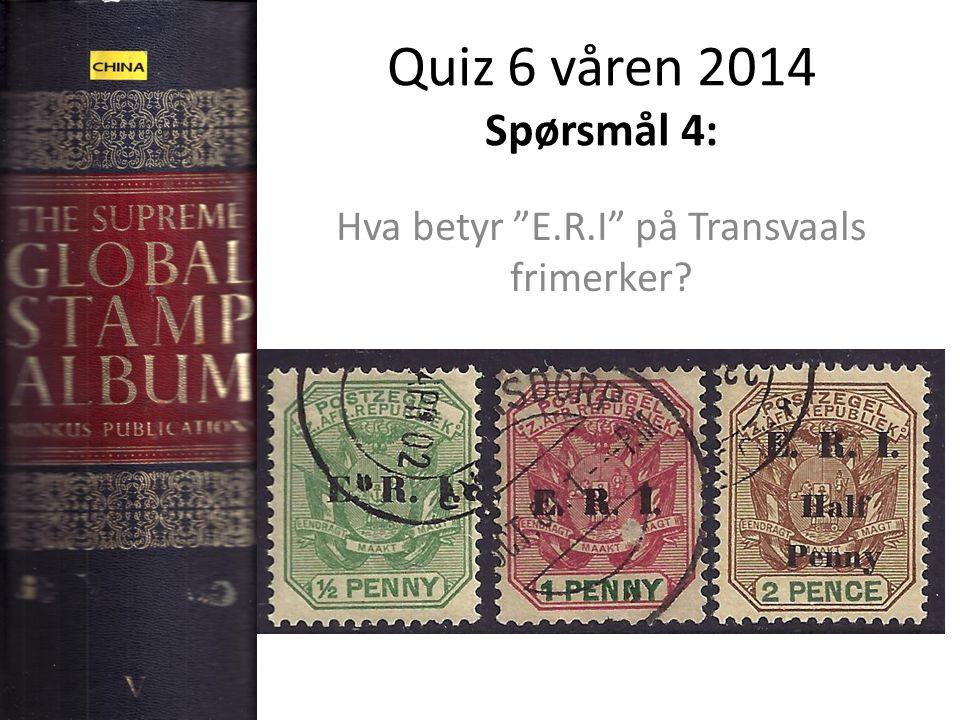 "Quiz 6 våren 2014 Spørsmål 4: Hva betyr ""E.R.I"" på Transvaals frimerker?"