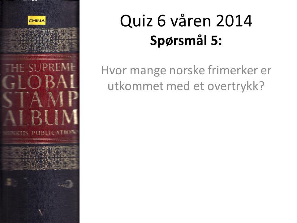 Quiz 6 våren 2014 Spørsmål 5: Hvor mange norske frimerker er utkommet med et overtrykk