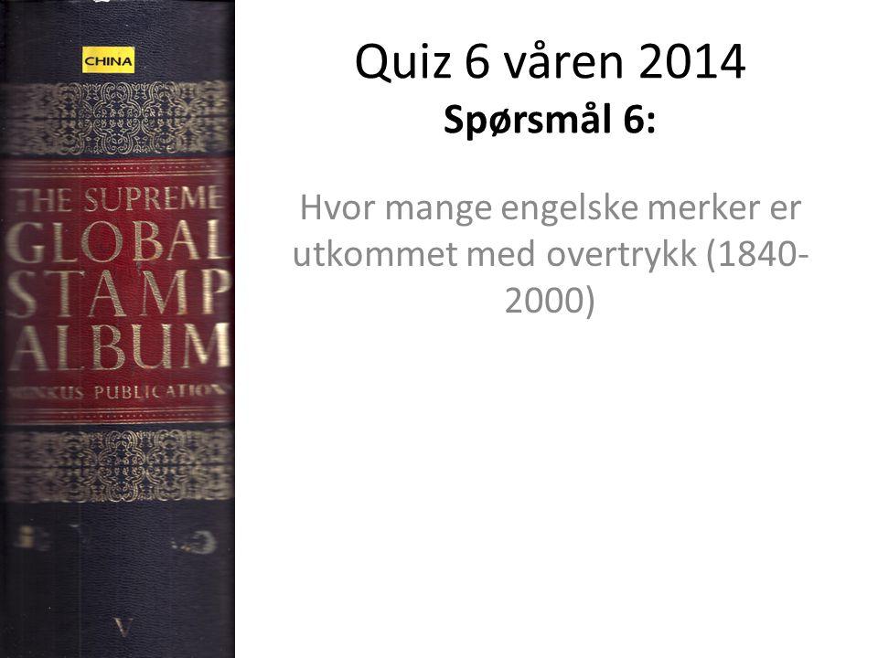 Quiz 6 våren 2014 Spørsmål 6: Hvor mange engelske merker er utkommet med overtrykk (1840- 2000)