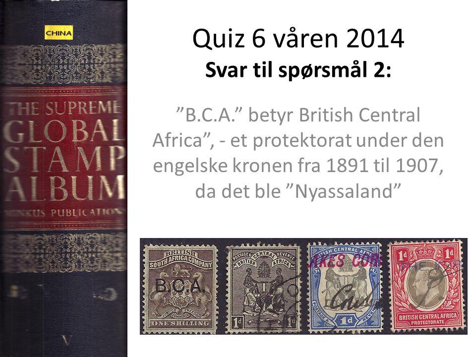 Quiz 6 våren 2014 Svar til spørsmål 2: B.C.A. betyr British Central Africa , - et protektorat under den engelske kronen fra 1891 til 1907, da det ble Nyassaland