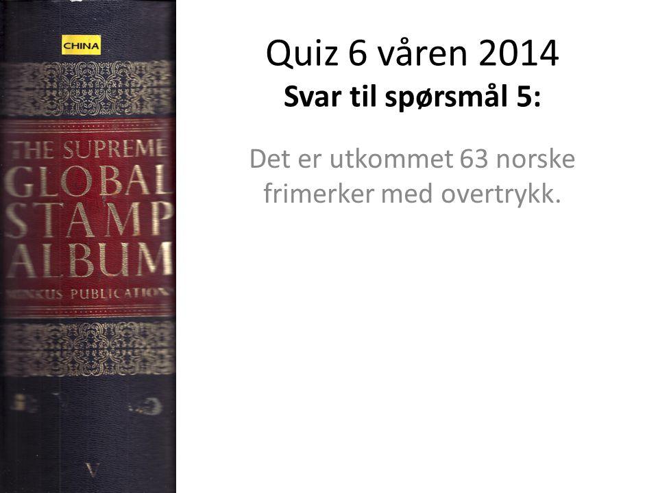 Quiz 6 våren 2014 Svar til spørsmål 5: Det er utkommet 63 norske frimerker med overtrykk.