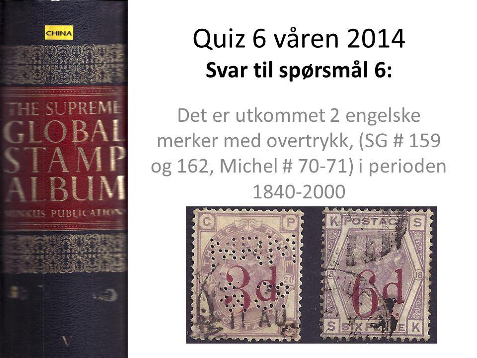 Quiz 6 våren 2014 Svar til spørsmål 6: Det er utkommet 2 engelske merker med overtrykk, (SG # 159 og 162, Michel # 70-71) i perioden 1840-2000