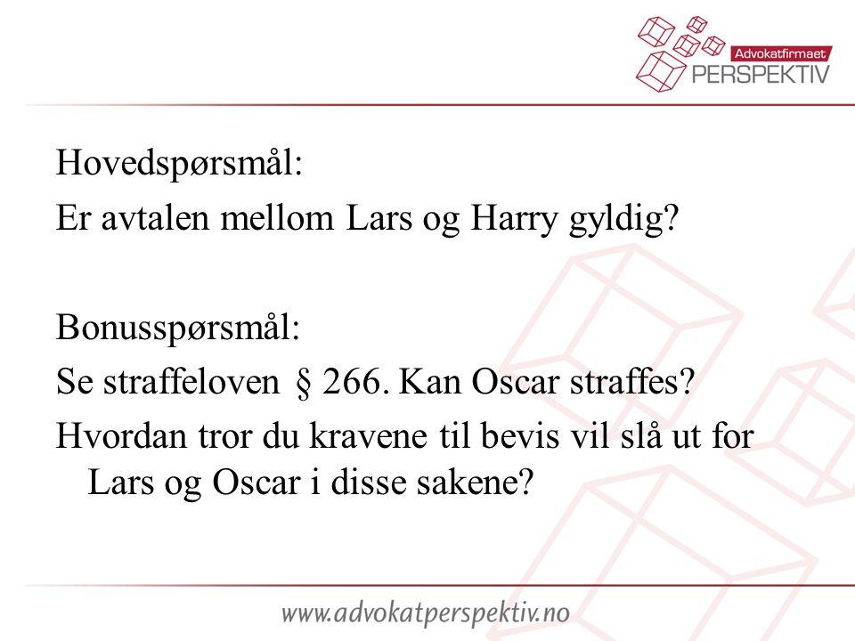 Hovedspørsmål: Er avtalen mellom Lars og Harry gyldig? Bonusspørsmål: Se straffeloven § 266. Kan Oscar straffes? Hvordan tror du kravene til bevis vil