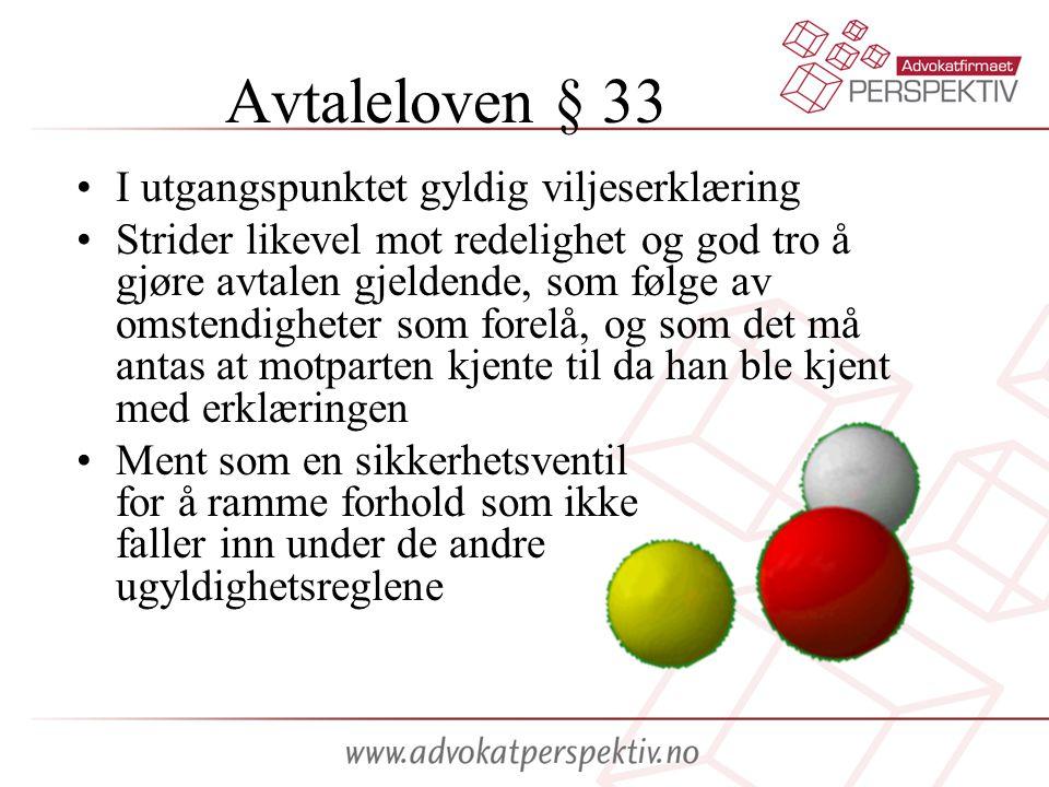 Avtaleloven § 33 •I utgangspunktet gyldig viljeserklæring •Strider likevel mot redelighet og god tro å gjøre avtalen gjeldende, som følge av omstendig