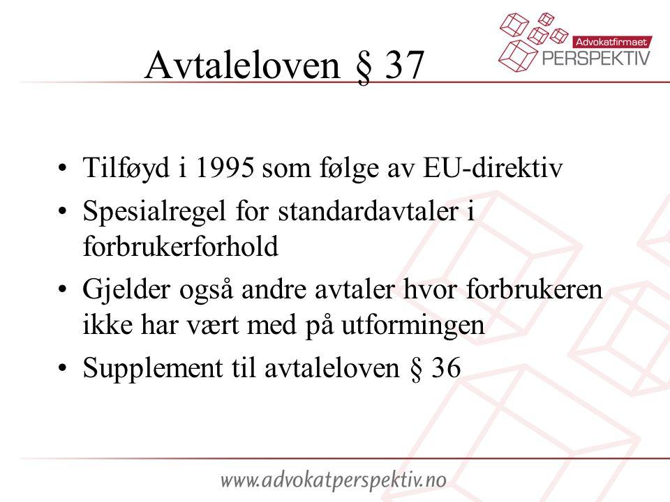 Avtaleloven § 37 •Tilføyd i 1995 som følge av EU-direktiv •Spesialregel for standardavtaler i forbrukerforhold •Gjelder også andre avtaler hvor forbru