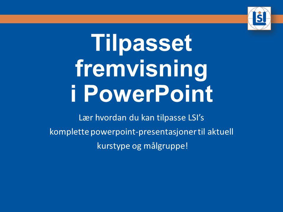 Tilpasset fremvisning i PowerPoint Lær hvordan du kan tilpasse LSI's komplette powerpoint-presentasjoner til aktuell kurstype og målgruppe!