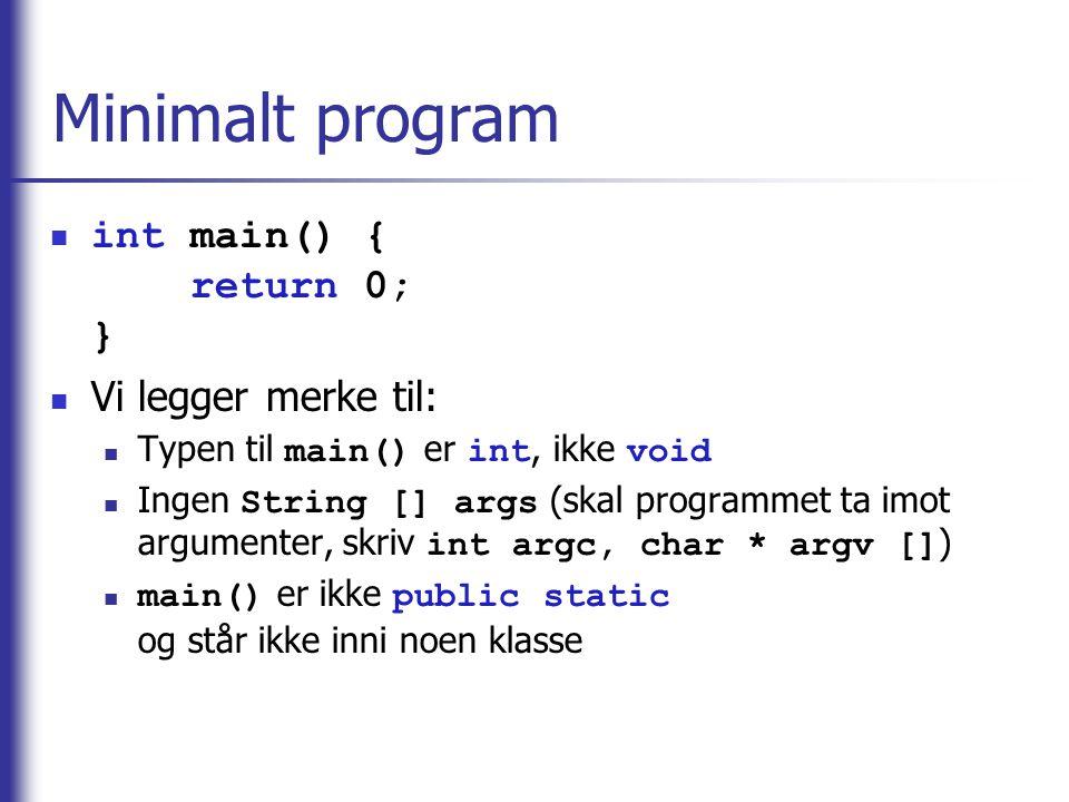 Minimalt program  int main() { return 0; }  Vi legger merke til:  Typen til main() er int, ikke void  Ingen String [] args (skal programmet ta imo
