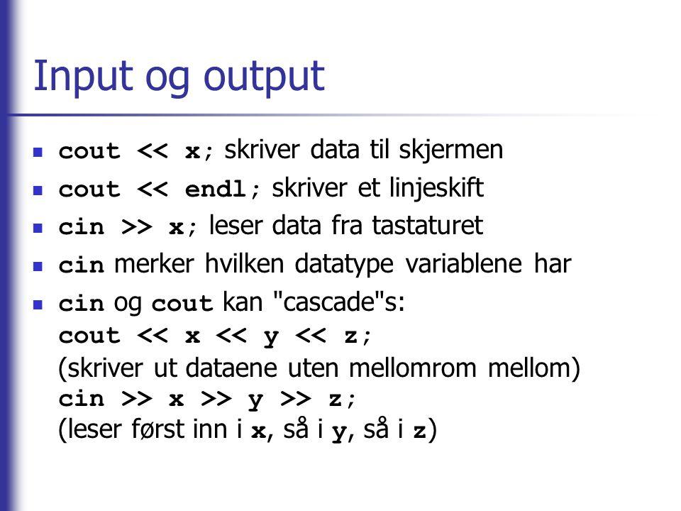 Input og output  cout << x; skriver data til skjermen  cout << endl; skriver et linjeskift  cin >> x; leser data fra tastaturet  cin merker hvilke
