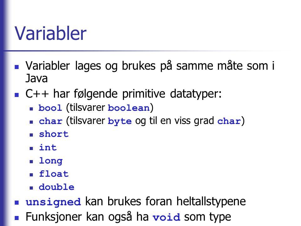 Variabler  Variabler lages og brukes på samme måte som i Java  C++ har følgende primitive datatyper:  bool (tilsvarer boolean )  char (tilsvarer b