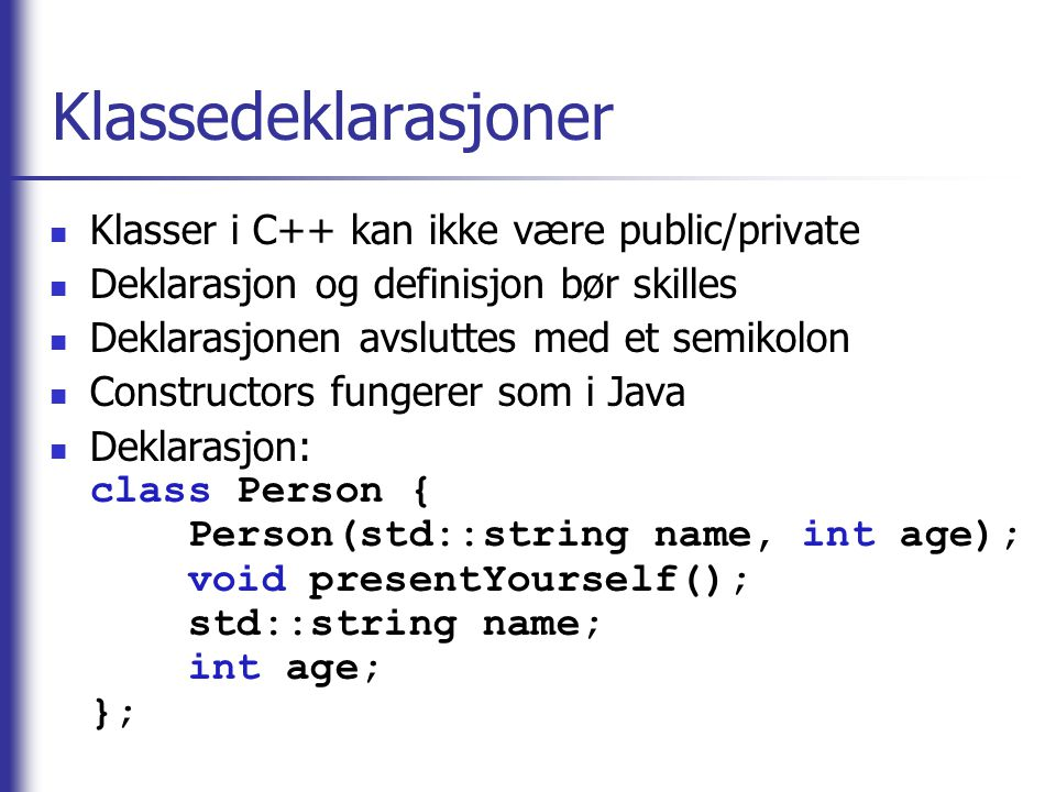 Klassedeklarasjoner  Klasser i C++ kan ikke være public/private  Deklarasjon og definisjon bør skilles  Deklarasjonen avsluttes med et semikolon  Constructors fungerer som i Java  Deklarasjon: class Person { Person(std::string name, int age); void presentYourself(); std::string name; int age; };