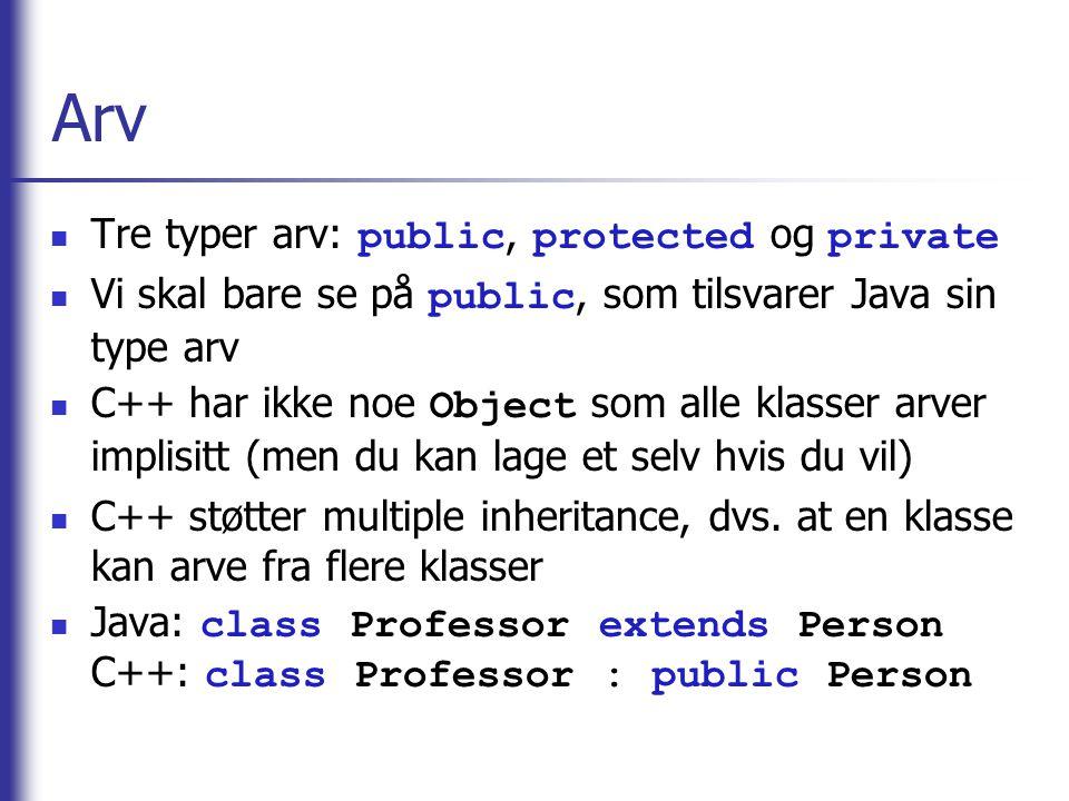 Arv  Tre typer arv: public, protected og private  Vi skal bare se på public, som tilsvarer Java sin type arv  C++ har ikke noe Object som alle klas