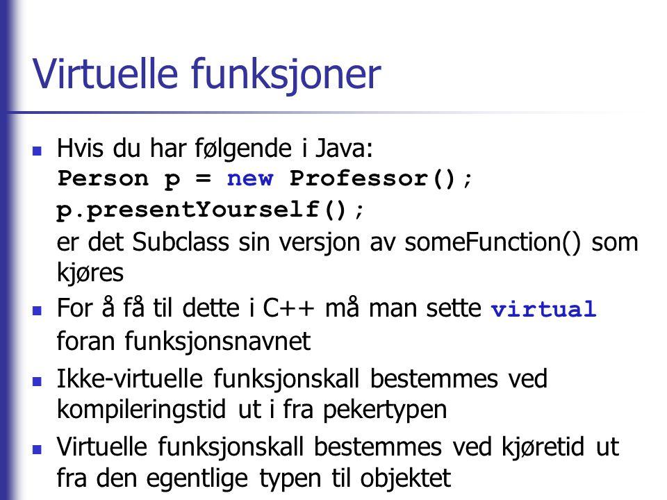 Virtuelle funksjoner  Hvis du har følgende i Java: Person p = new Professor(); p.presentYourself(); er det Subclass sin versjon av someFunction() som