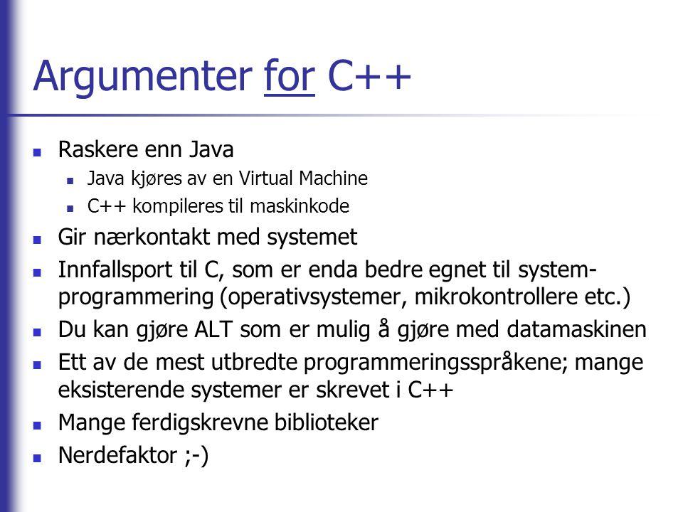 Argumenter for C++  Raskere enn Java  Java kjøres av en Virtual Machine  C++ kompileres til maskinkode  Gir nærkontakt med systemet  Innfallsport