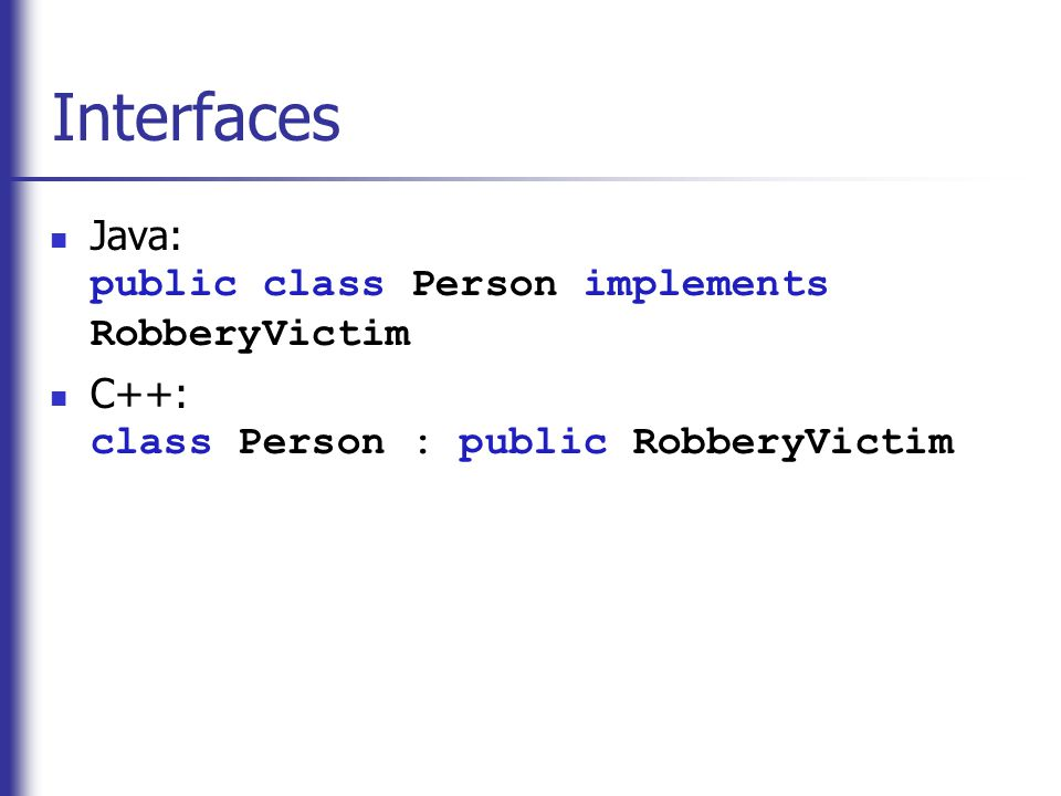 Interfaces  Java: public class Person implements RobberyVictim  C++: class Person : public RobberyVictim