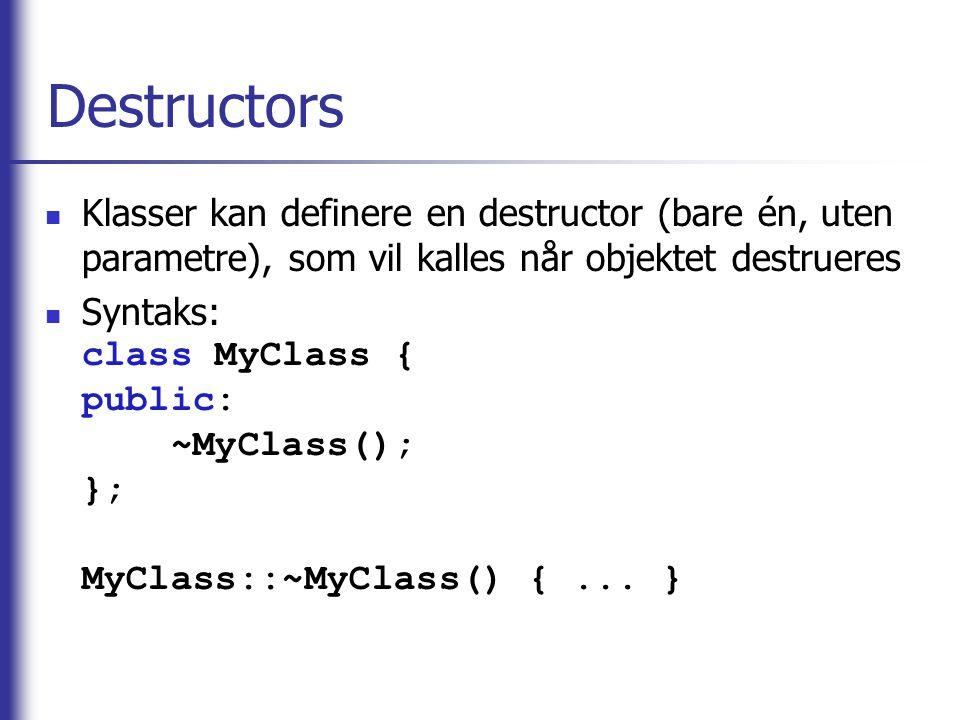 Destructors  Klasser kan definere en destructor (bare én, uten parametre), som vil kalles når objektet destrueres  Syntaks: class MyClass { public: