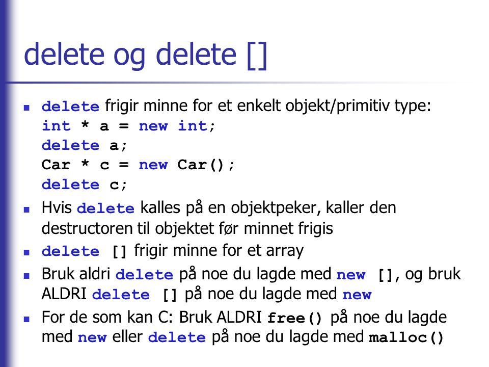 delete og delete []  delete frigir minne for et enkelt objekt/primitiv type: int * a = new int; delete a; Car * c = new Car(); delete c;  Hvis delet