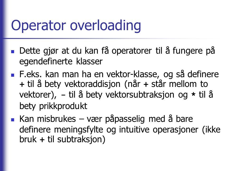 Operator overloading  Dette gjør at du kan få operatorer til å fungere på egendefinerte klasser  F.eks. kan man ha en vektor-klasse, og så definere