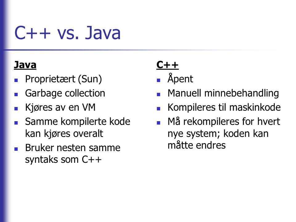 C++ vs. Java Java  Proprietært (Sun)  Garbage collection  Kjøres av en VM  Samme kompilerte kode kan kjøres overalt  Bruker nesten samme syntaks