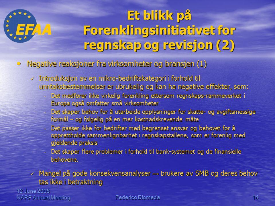 12 June 2008 NARF Annual MeetingFederico Diomeda14 Et blikk på Forenklingsinitiativet for regnskap og revisjon (2) • Negative reaksjoner fra virksomheter og bransjen (1)  Introduksjon av en mikro-bedriftskategori i forhold til unntaksbestemmelser er ubrukelig og kan ha negative effekter, som: - Det medfører ikke virkelig forenkling ettersom regnskaps-rammeverket i Europa også omfatter små virksomheter - Det skaper behov for å utarbeide opplysninger for skatte- og avgiftsmessige formål – og følgelig på en mer kostnadskrevende måte - Det passer ikke for bedrifter med begrenset ansvar og behovet for å opprettholde sammenlignbarhet i regnskapstallene, som er forenlig med gjeldende praksis - Det skaper flere problemer i forhold til bank-systemet og de finansielle behovene.