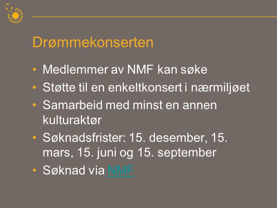 Drømmekonserten •Medlemmer av NMF kan søke •Støtte til en enkeltkonsert i nærmiljøet •Samarbeid med minst en annen kulturaktør •Søknadsfrister: 15.