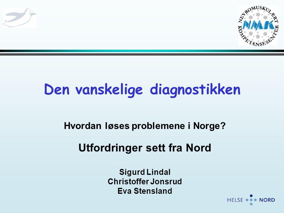 Den vanskelige diagnostikken Hvordan løses problemene i Norge? Utfordringer sett fra Nord Sigurd Lindal Christoffer Jonsrud Eva Stensland