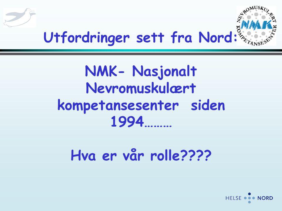 Utfordringer sett fra Nord: NMK- Nasjonalt Nevromuskulært kompetansesenter siden 1994……… Hva er vår rolle????