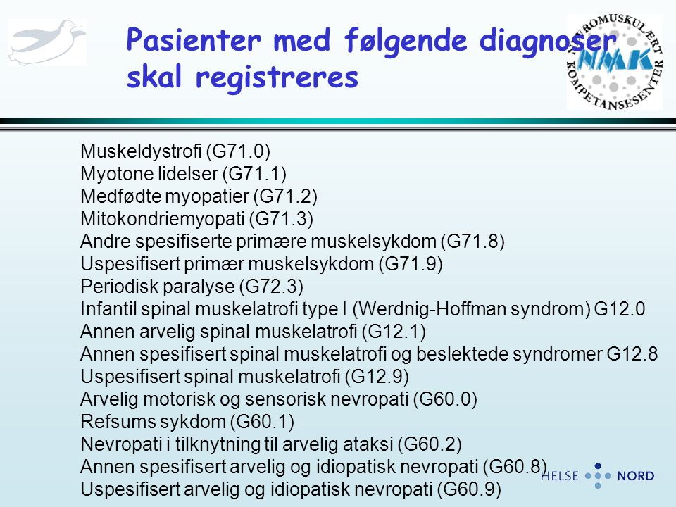 Pasienter med følgende diagnoser skal registreres Muskeldystrofi (G71.0) Myotone lidelser (G71.1) Medfødte myopatier (G71.2) Mitokondriemyopati (G71.3) Andre spesifiserte primære muskelsykdom (G71.8) Uspesifisert primær muskelsykdom (G71.9) Periodisk paralyse (G72.3) Infantil spinal muskelatrofi type I (Werdnig-Hoffman syndrom) G12.0 Annen arvelig spinal muskelatrofi (G12.1) Annen spesifisert spinal muskelatrofi og beslektede syndromer G12.8 Uspesifisert spinal muskelatrofi (G12.9) Arvelig motorisk og sensorisk nevropati (G60.0) Refsums sykdom (G60.1) Nevropati i tilknytning til arvelig ataksi (G60.2) Annen spesifisert arvelig og idiopatisk nevropati (G60.8) Uspesifisert arvelig og idiopatisk nevropati (G60.9)