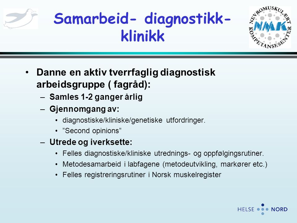 Samarbeid- diagnostikk- klinikk •Danne en aktiv tverrfaglig diagnostisk arbeidsgruppe ( fagråd): –Samles 1-2 ganger årlig –Gjennomgang av: •diagnostiske/kliniske/genetiske utfordringer.