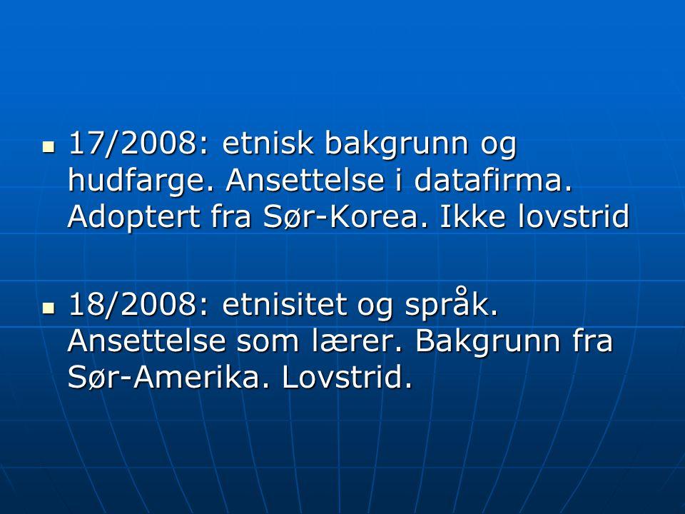  17/2008: etnisk bakgrunn og hudfarge. Ansettelse i datafirma. Adoptert fra Sør-Korea. Ikke lovstrid  18/2008: etnisitet og språk. Ansettelse som læ