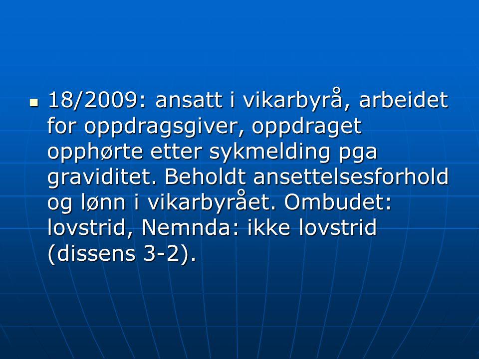  18/2009: ansatt i vikarbyrå, arbeidet for oppdragsgiver, oppdraget opphørte etter sykmelding pga graviditet. Beholdt ansettelsesforhold og lønn i vi