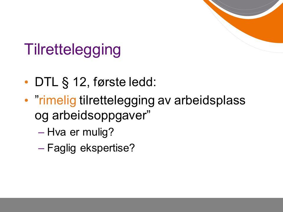 Tilrettelegging • DTL § 12, første ledd: • rimelig tilrettelegging av arbeidsplass og arbeidsoppgaver –Hva er mulig.