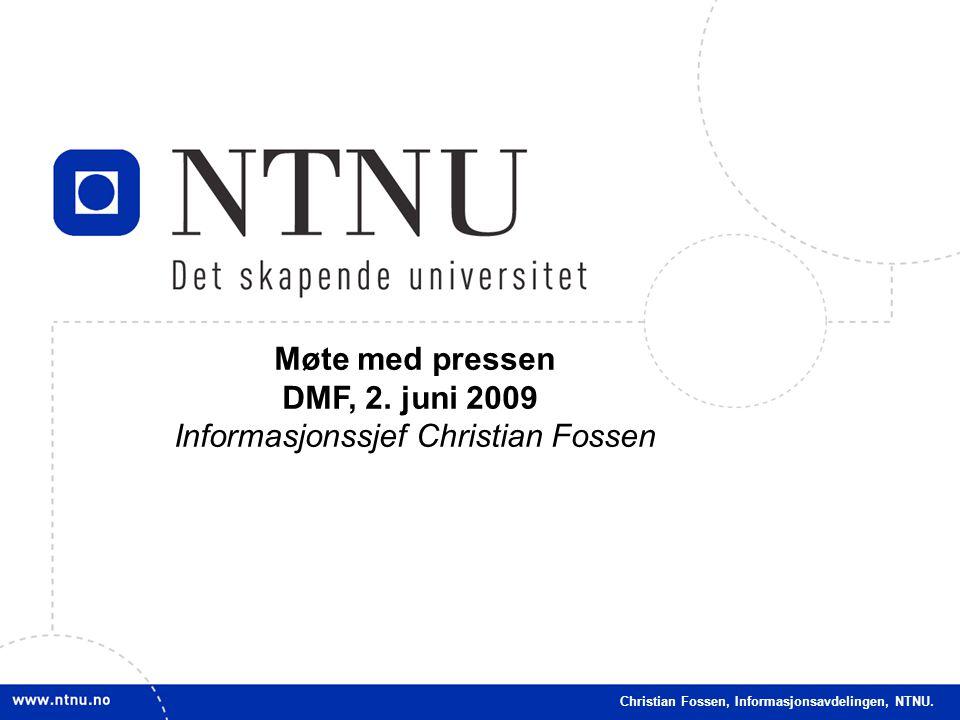 1 Christian Fossen, Informasjonsavdelingen, NTNU. Møte med pressen DMF, 2. juni 2009 Informasjonssjef Christian Fossen Christian Fossen, Informasjonsa