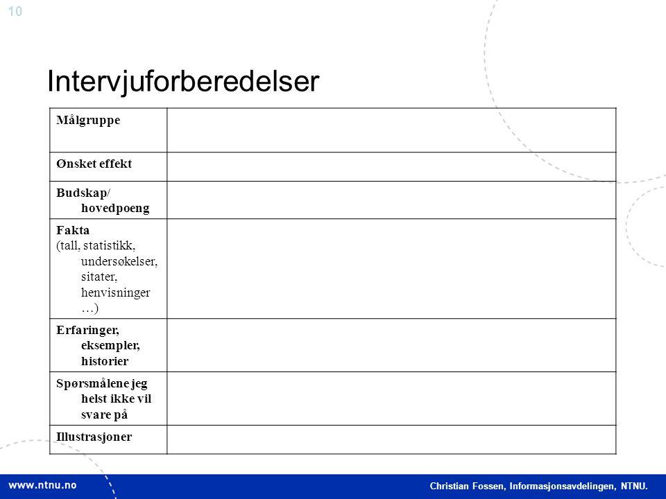 10 Christian Fossen, Informasjonsavdelingen, NTNU. Intervjuforberedelser Målgruppe Ønsket effekt Budskap/ hovedpoeng Fakta (tall, statistikk, undersøk