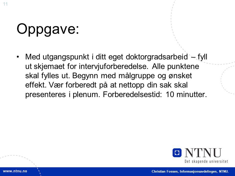 11 Christian Fossen, Informasjonsavdelingen, NTNU. Oppgave: •Med utgangspunkt i ditt eget doktorgradsarbeid – fyll ut skjemaet for intervjuforberedels