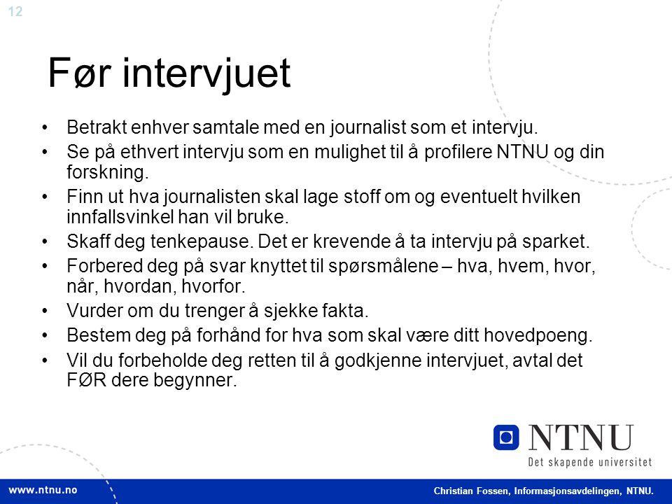 12 Christian Fossen, Informasjonsavdelingen, NTNU. Før intervjuet •Betrakt enhver samtale med en journalist som et intervju. •Se på ethvert intervju s