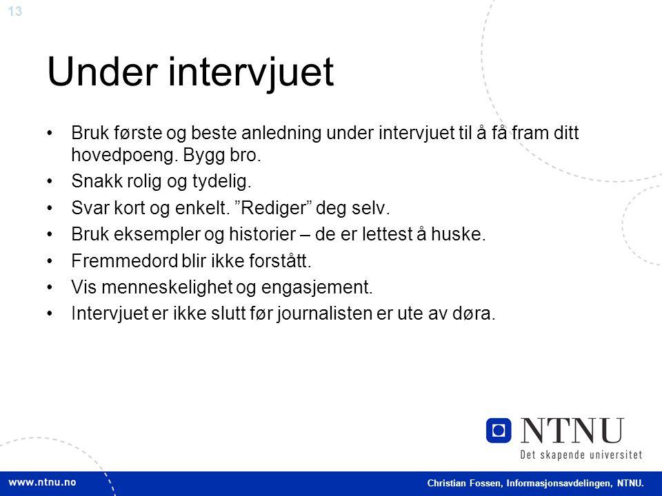 13 Christian Fossen, Informasjonsavdelingen, NTNU. Under intervjuet •Bruk første og beste anledning under intervjuet til å få fram ditt hovedpoeng. By