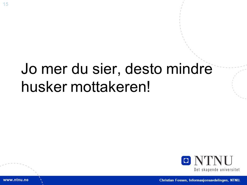 15 Christian Fossen, Informasjonsavdelingen, NTNU. Jo mer du sier, desto mindre husker mottakeren!