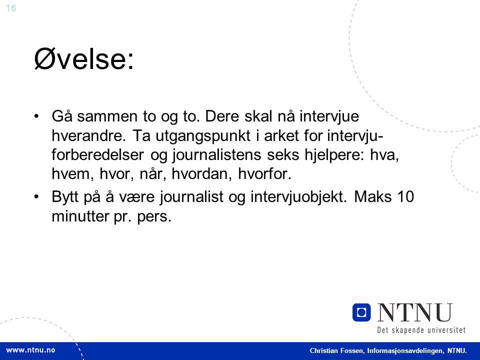 16 Christian Fossen, Informasjonsavdelingen, NTNU. Øvelse: •Gå sammen to og to. Dere skal nå intervjue hverandre. Ta utgangspunkt i arket for intervju