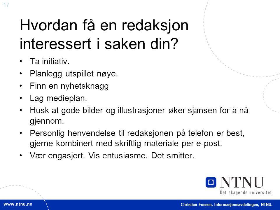 17 Christian Fossen, Informasjonsavdelingen, NTNU. Hvordan få en redaksjon interessert i saken din? •Ta initiativ. •Planlegg utspillet nøye. •Finn en