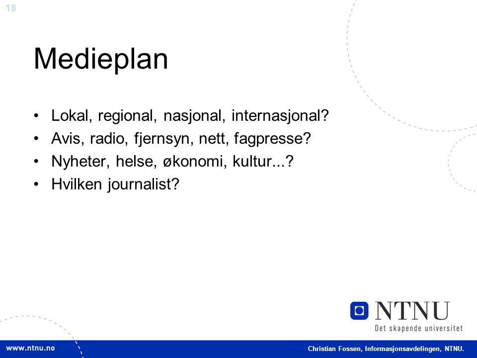 18 Christian Fossen, Informasjonsavdelingen, NTNU. Medieplan •Lokal, regional, nasjonal, internasjonal? •Avis, radio, fjernsyn, nett, fagpresse? •Nyhe