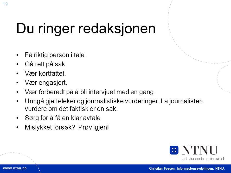 19 Christian Fossen, Informasjonsavdelingen, NTNU. Du ringer redaksjonen •Få riktig person i tale. •Gå rett på sak. •Vær kortfattet. •Vær engasjert. •