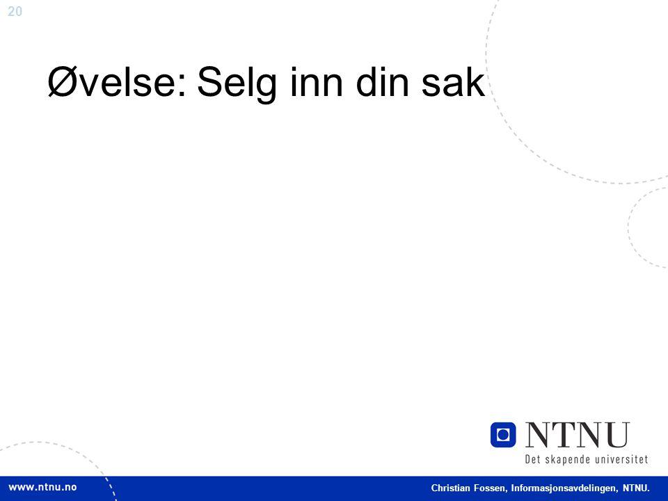 20 Christian Fossen, Informasjonsavdelingen, NTNU. Øvelse: Selg inn din sak