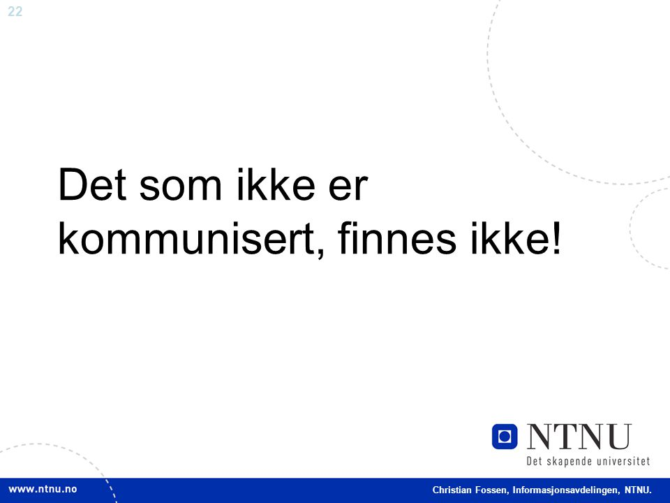 22 Christian Fossen, Informasjonsavdelingen, NTNU. Det som ikke er kommunisert, finnes ikke!