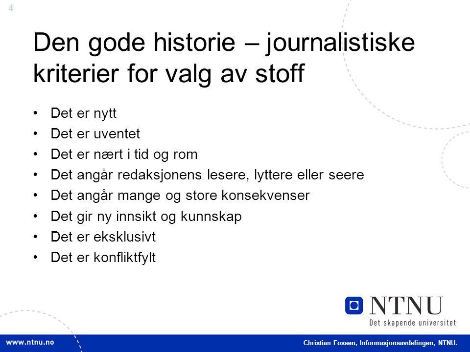 4 Christian Fossen, Informasjonsavdelingen, NTNU. Den gode historie – journalistiske kriterier for valg av stoff •Det er nytt •Det er uventet •Det er